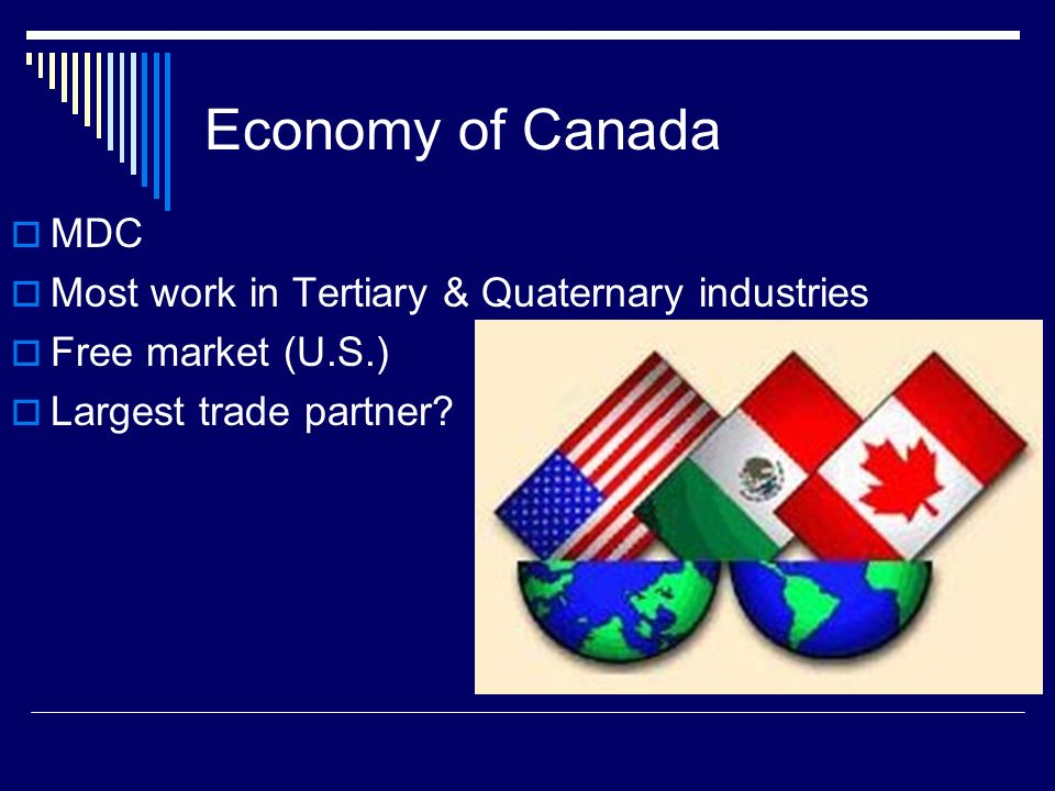 Economy of Canada  MDC  Most work in Tertiary & Quaternary industries  Free market (U.S.)  Largest trade partner