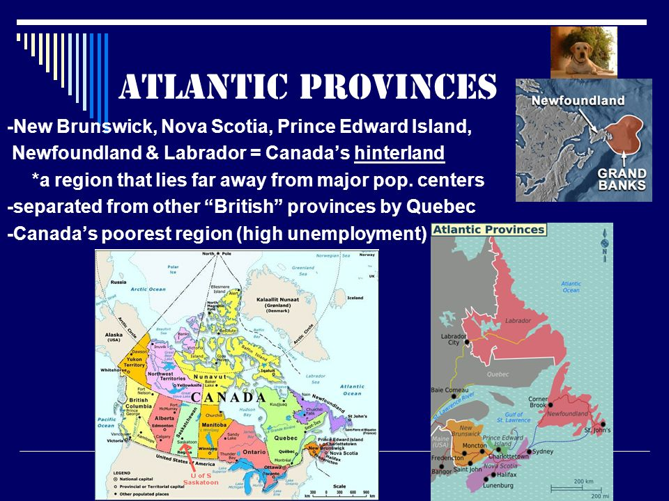 Atlantic Provinces -New Brunswick, Nova Scotia, Prince Edward Island, Newfoundland & Labrador = Canada's hinterland *a region that lies far away from major pop.