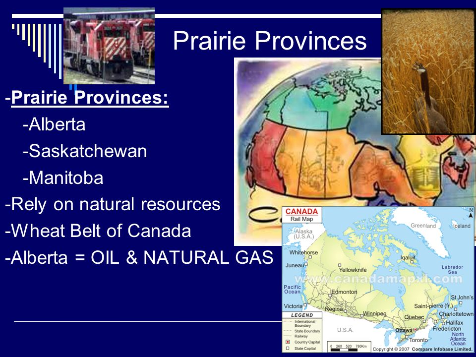 Prairie Provinces -Prairie Provinces: -Alberta -Saskatchewan -Manitoba -Rely on natural resources -Wheat Belt of Canada -Alberta = OIL & NATURAL GAS
