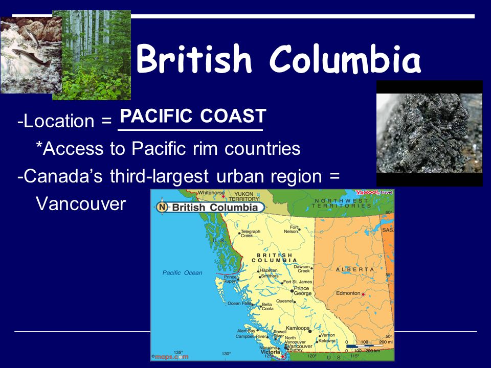 British Columbia -Location = *Access to Pacific rim countries -Canada's third-largest urban region = Vancouver PACIFIC COAST