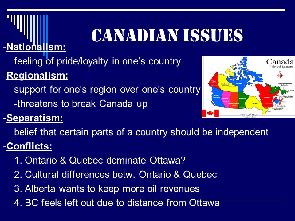 Canadian issues -Nationalism: feeling of pride/loyalty in one's country -Regionalism: support for one's region over one's country -threatens to break Canada up -Separatism: belief that certain parts of a country should be independent -Conflicts: 1.