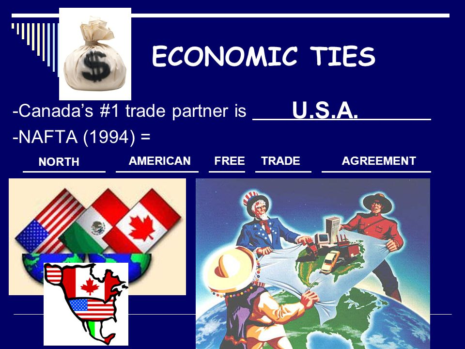 ECONOMIC TIES -Canada's #1 trade partner is -NAFTA (1994) = U.S.A. NORTH AMERICANFREETRADEAGREEMENT
