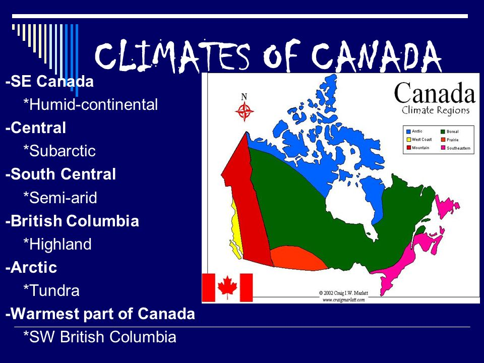 CLIMATES OF CANADA -SE Canada *Humid-continental -Central *Subarctic -South Central *Semi-arid -British Columbia *Highland -Arctic *Tundra -Warmest part of Canada *SW British Columbia