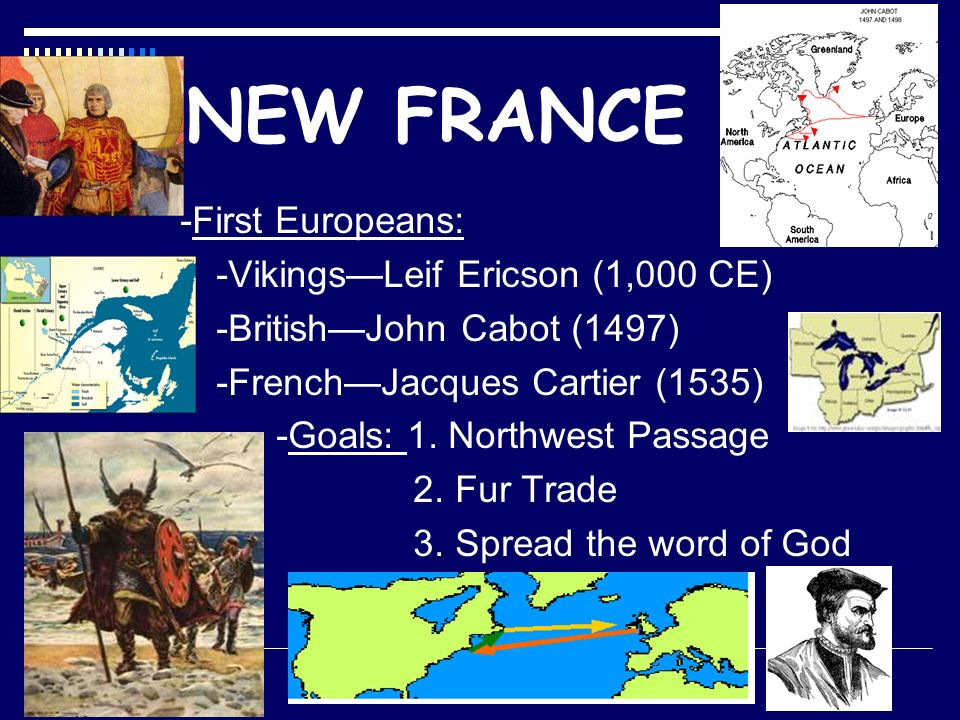 NEW FRANCE -First Europeans: -Vikings—Leif Ericson (1,000 CE) -British—John Cabot (1497) -French—Jacques Cartier (1535) -Goals: 1.