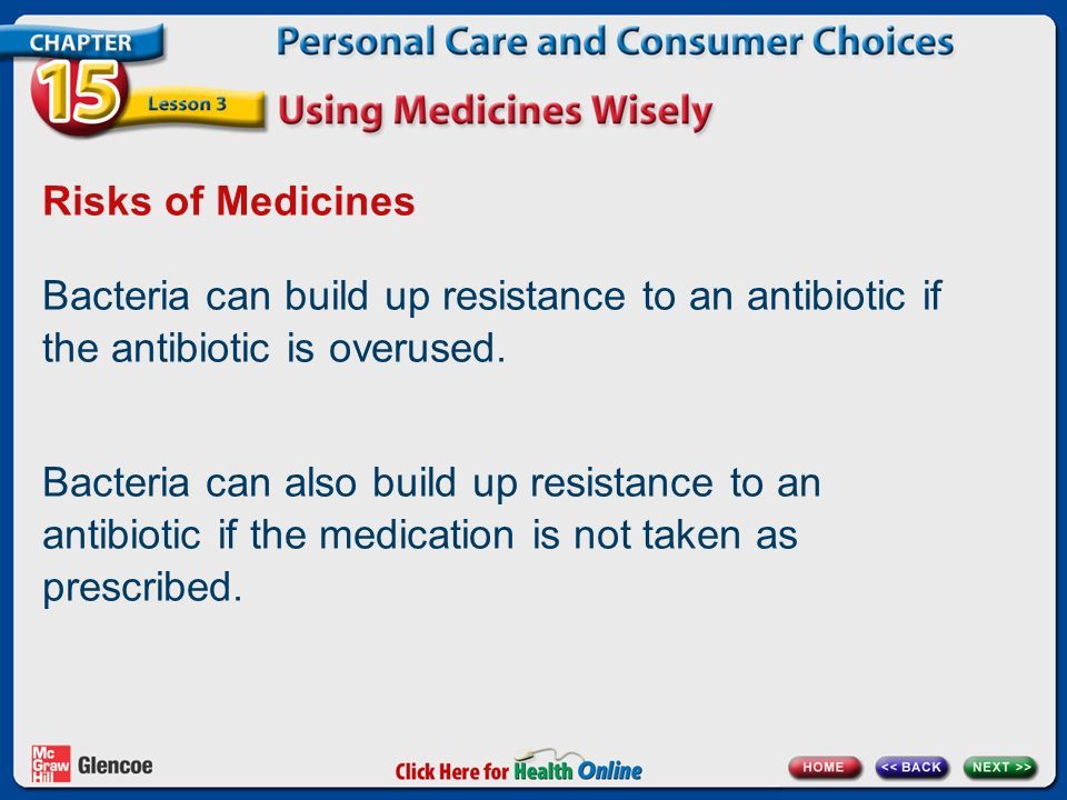 Risks of Medicines Bacteria can build up resistance to an antibiotic if the antibiotic is overused.