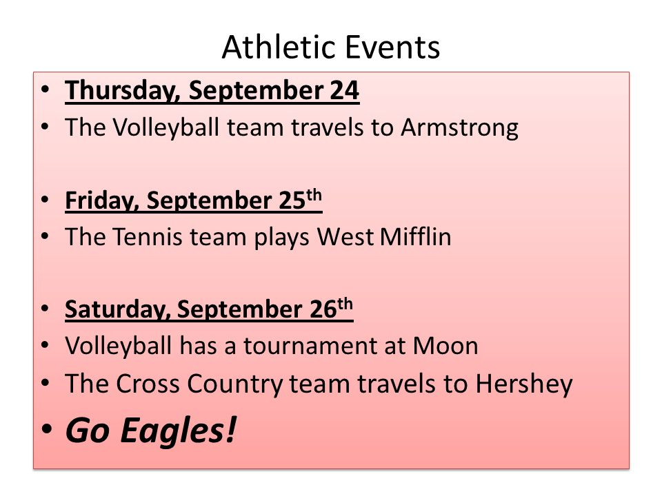 Athletic Events Thursday, September 24 The Volleyball team travels to Armstrong Friday, September 25 th The Tennis team plays West Mifflin Saturday, September 26 th Volleyball has a tournament at Moon The Cross Country team travels to Hershey Go Eagles.