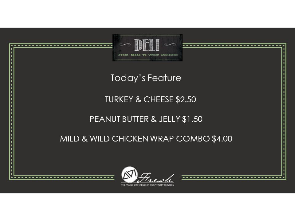 Today's Feature TURKEY & CHEESE $2.50 PEANUT BUTTER & JELLY $1.50 MILD & WILD CHICKEN WRAP COMBO $4.00