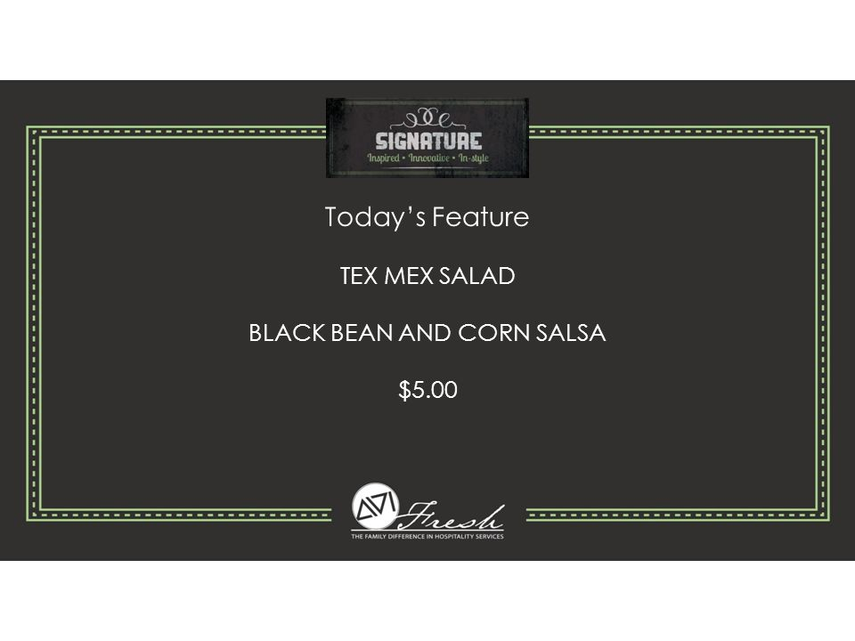 Today's Feature TEX MEX SALAD BLACK BEAN AND CORN SALSA $5.00