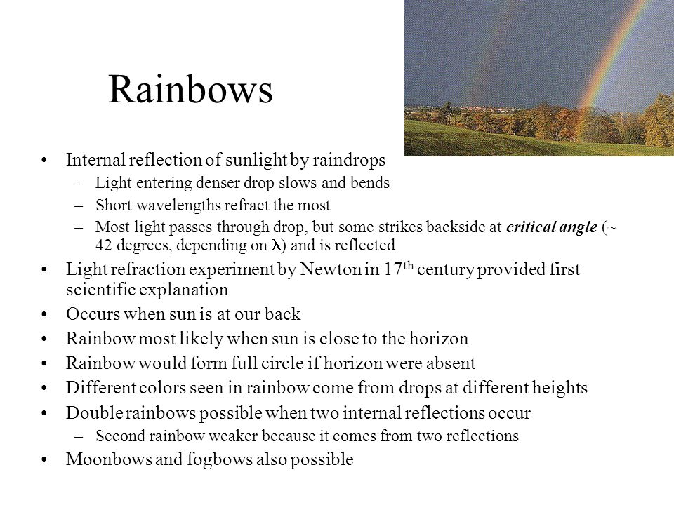 Rainbows Internal reflection of sunlight by raindrops –Light entering denser drop slows and bends –Short wavelengths refract the most –Most light passes through drop, but some strikes backside at critical angle (~ 42 degrees, depending on ) and is reflected Light refraction experiment by Newton in 17 th century provided first scientific explanation Occurs when sun is at our back Rainbow most likely when sun is close to the horizon Rainbow would form full circle if horizon were absent Different colors seen in rainbow come from drops at different heights Double rainbows possible when two internal reflections occur –Second rainbow weaker because it comes from two reflections Moonbows and fogbows also possible
