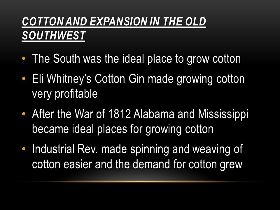 COTTON AND EXPANSION IN THE OLD SOUTHWEST The South was the ideal place to grow cotton Eli Whitney's Cotton Gin made growing cotton very profitable After the War of 1812 Alabama and Mississippi became ideal places for growing cotton Industrial Rev.