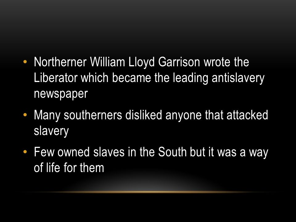 Northerner William Lloyd Garrison wrote the Liberator which became the leading antislavery newspaper Many southerners disliked anyone that attacked slavery Few owned slaves in the South but it was a way of life for them