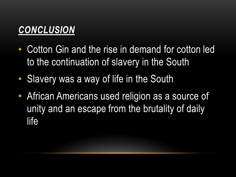 CONCLUSION Cotton Gin and the rise in demand for cotton led to the continuation of slavery in the South Slavery was a way of life in the South African Americans used religion as a source of unity and an escape from the brutality of daily life