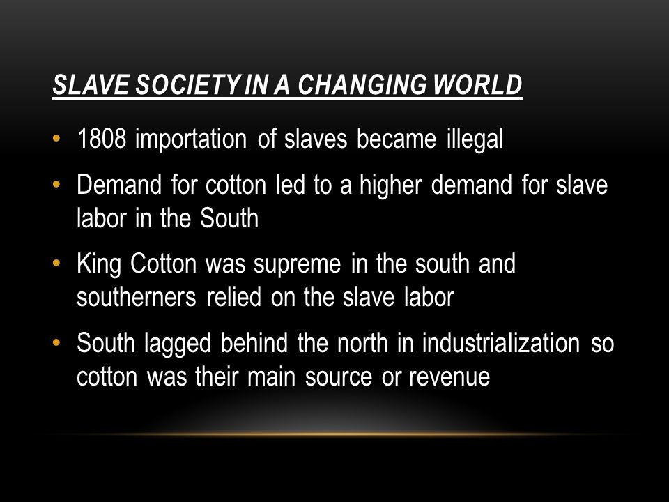SLAVE SOCIETY IN A CHANGING WORLD 1808 importation of slaves became illegal Demand for cotton led to a higher demand for slave labor in the South King Cotton was supreme in the south and southerners relied on the slave labor South lagged behind the north in industrialization so cotton was their main source or revenue