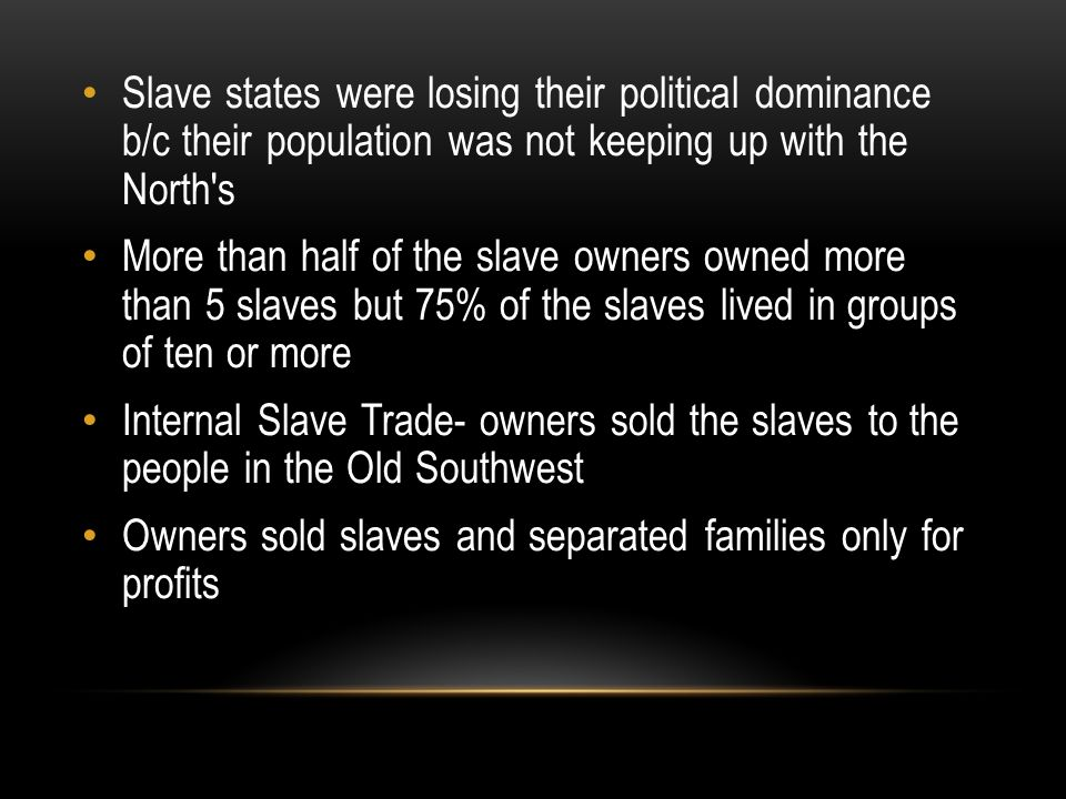 Slave states were losing their political dominance b/c their population was not keeping up with the North s More than half of the slave owners owned more than 5 slaves but 75% of the slaves lived in groups of ten or more Internal Slave Trade- owners sold the slaves to the people in the Old Southwest Owners sold slaves and separated families only for profits
