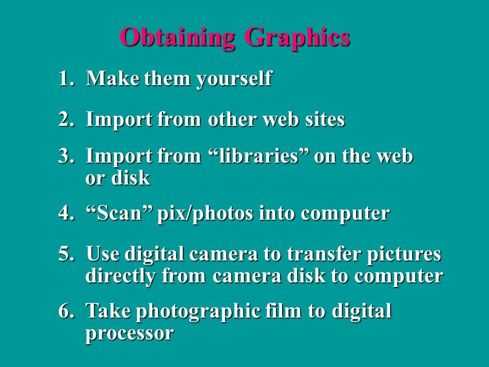 Obtaining Graphics 1. Make them yourself 2. Import from other web sites 4.