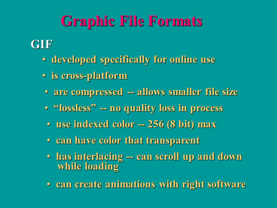 Graphic File Formats GIF are compressed -- allows smaller file size are compressed -- allows smaller file size is cross-platform is cross-platform developed specifically for online use developed specifically for online use lossless -- no quality loss in process lossless -- no quality loss in process use indexed color (8 bit) max use indexed color (8 bit) max can have color that transparent can have color that transparent has interlacing -- can scroll up and down has interlacing -- can scroll up and down while loading while loading can create animations with right software can create animations with right software