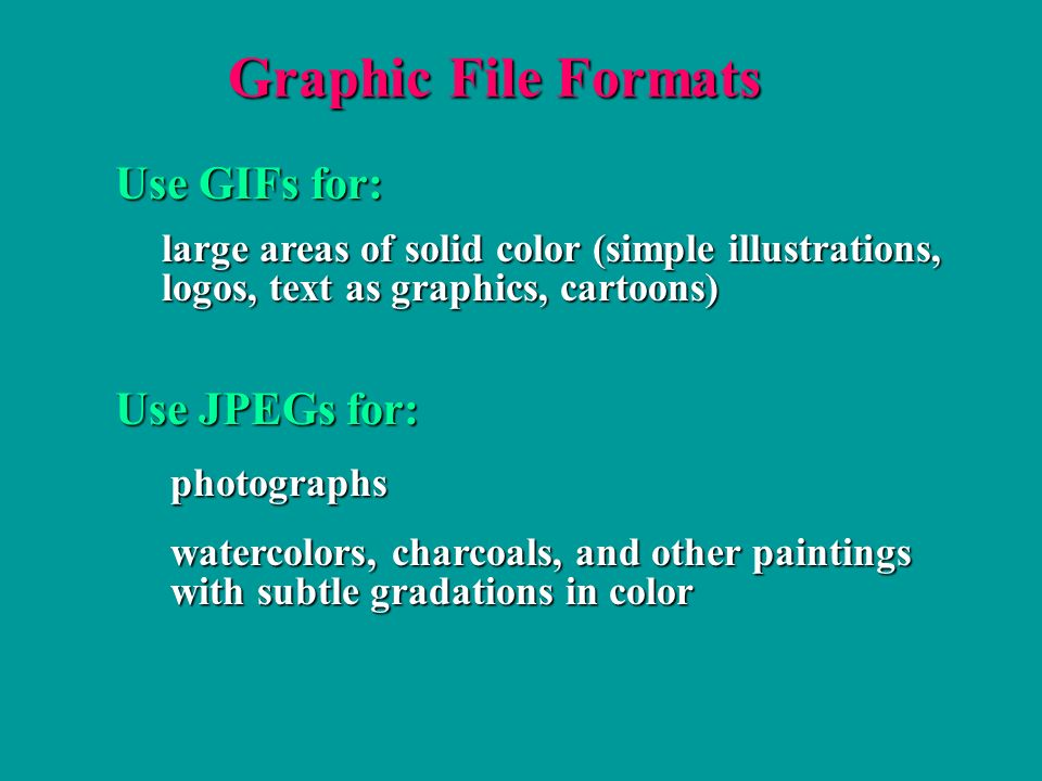 Graphic File Formats Use GIFs for: large areas of solid color (simple illustrations, large areas of solid color (simple illustrations, logos, text as graphics, cartoons) logos, text as graphics, cartoons) watercolors, charcoals, and other paintings watercolors, charcoals, and other paintings with subtle gradations in color with subtle gradations in color Use JPEGs for: photographs photographs