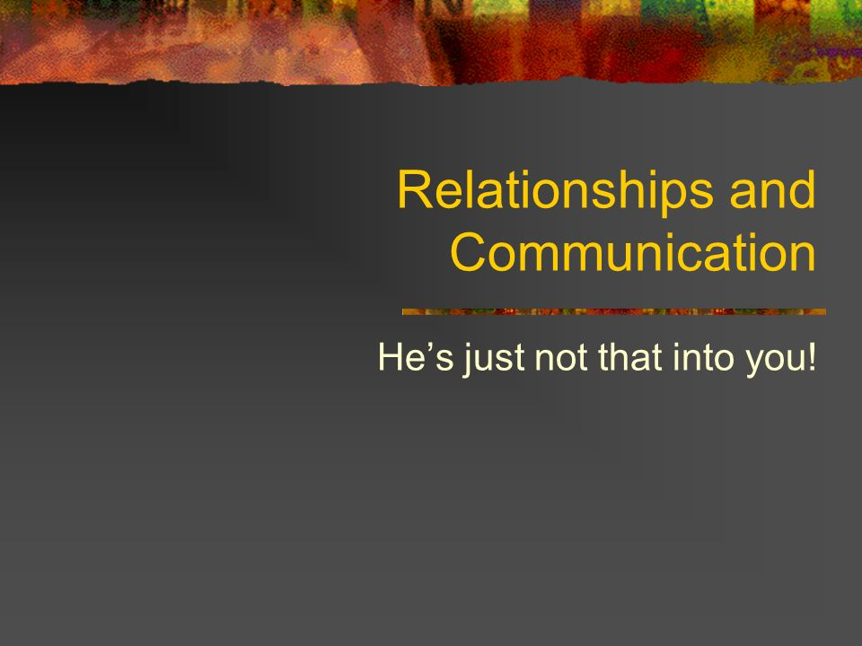 Relationships and Communication He's just not that into you!