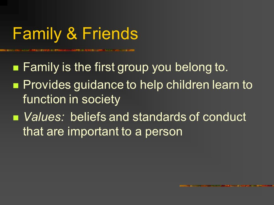Family & Friends Family is the first group you belong to.