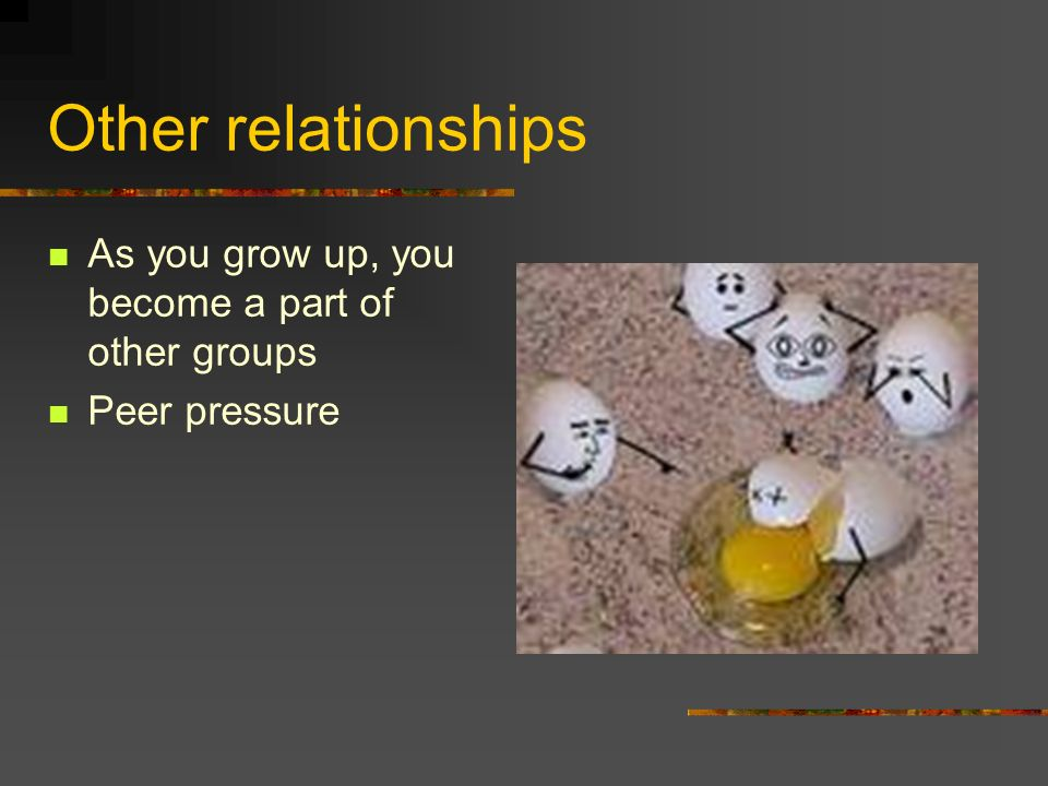 Other relationships As you grow up, you become a part of other groups Peer pressure