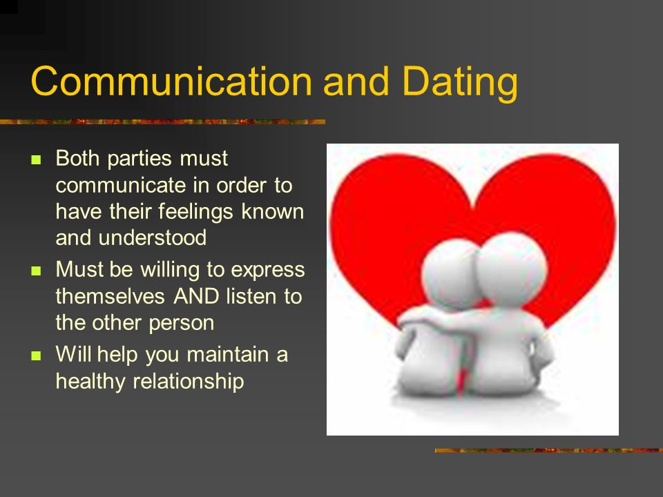 Communication and Dating Both parties must communicate in order to have their feelings known and understood Must be willing to express themselves AND listen to the other person Will help you maintain a healthy relationship