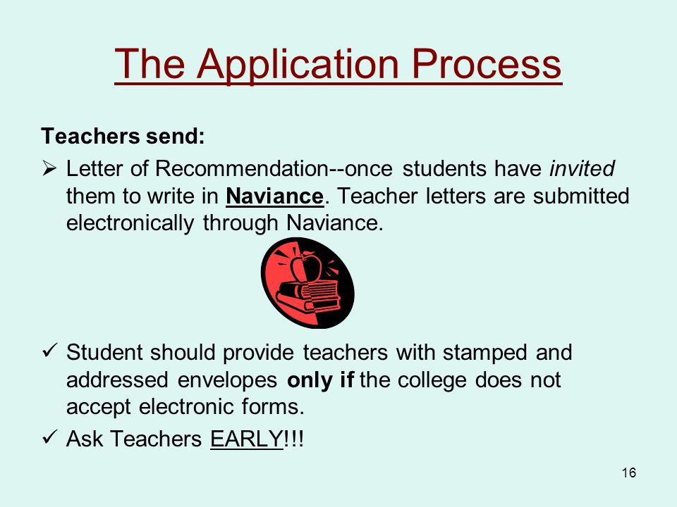 16 The Application Process Teachers send:  Letter of Recommendation--once students have invited them to write in Naviance.