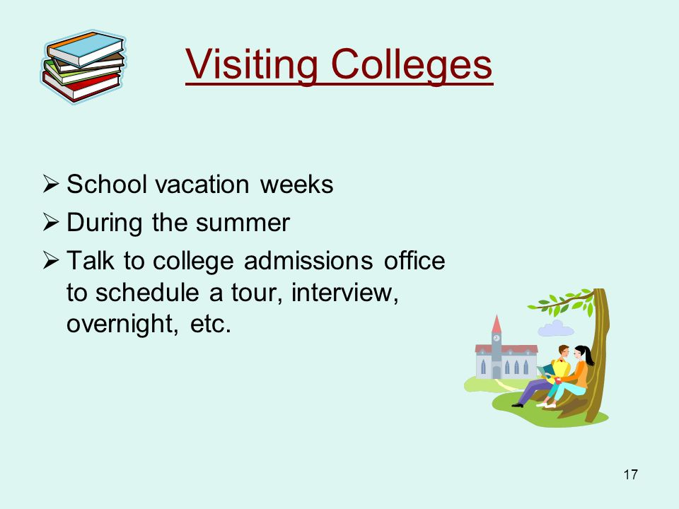 17 Visiting Colleges  School vacation weeks  During the summer  Talk to college admissions office to schedule a tour, interview, overnight, etc.