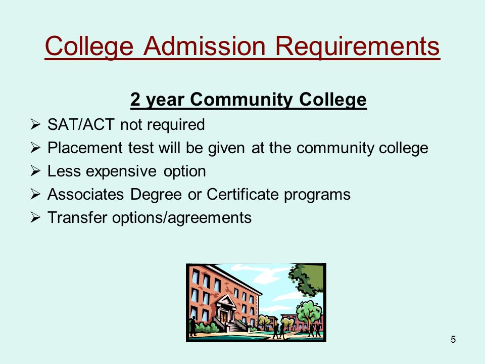 5 College Admission Requirements 2 year Community College  SAT/ACT not required  Placement test will be given at the community college  Less expensive option  Associates Degree or Certificate programs  Transfer options/agreements