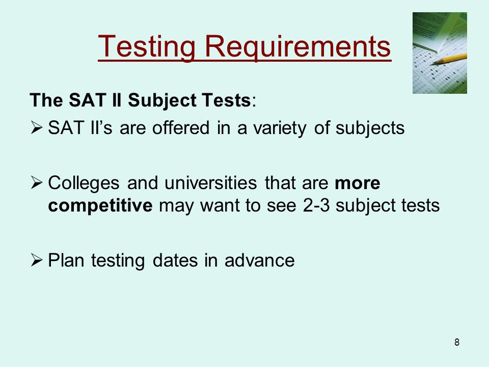 8 Testing Requirements The SAT II Subject Tests:  SAT II's are offered in a variety of subjects  Colleges and universities that are more competitive may want to see 2-3 subject tests  Plan testing dates in advance