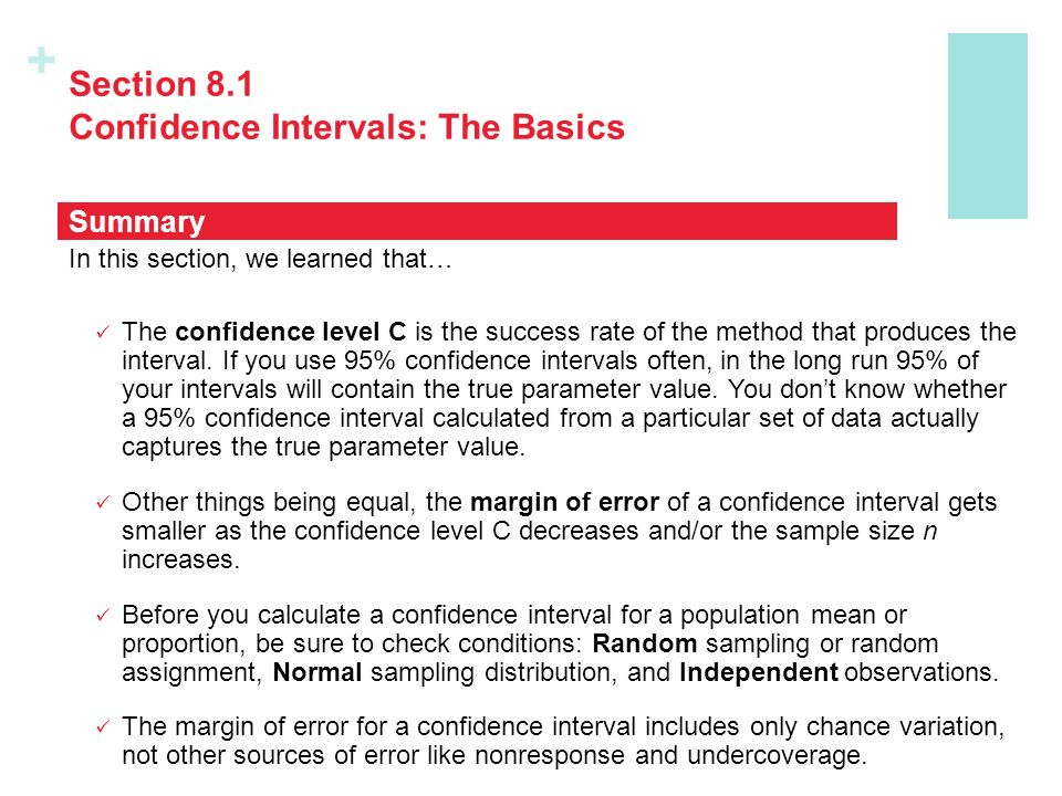+ Section 8.1 Confidence Intervals: The Basics In this section, we learned that… The confidence level C is the success rate of the method that produces the interval.