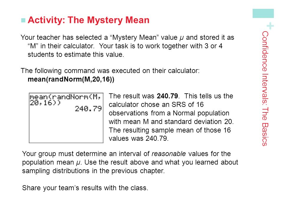 + Confidence Intervals: The Basics Activity: The Mystery Mean Your teacher has selected a Mystery Mean value µ and stored it as M in their calculator.