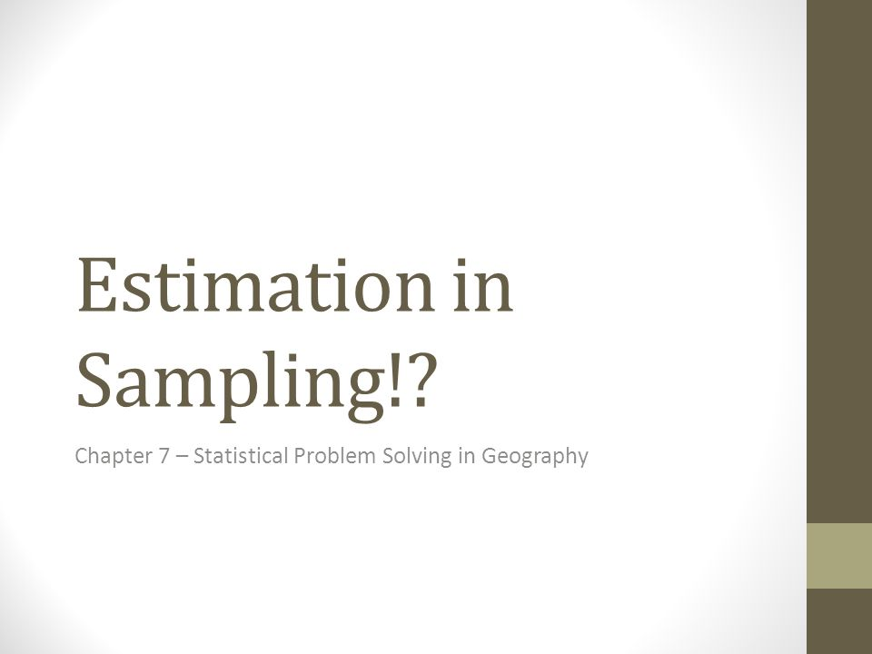 Estimation in Sampling! Chapter 7 – Statistical Problem Solving in Geography
