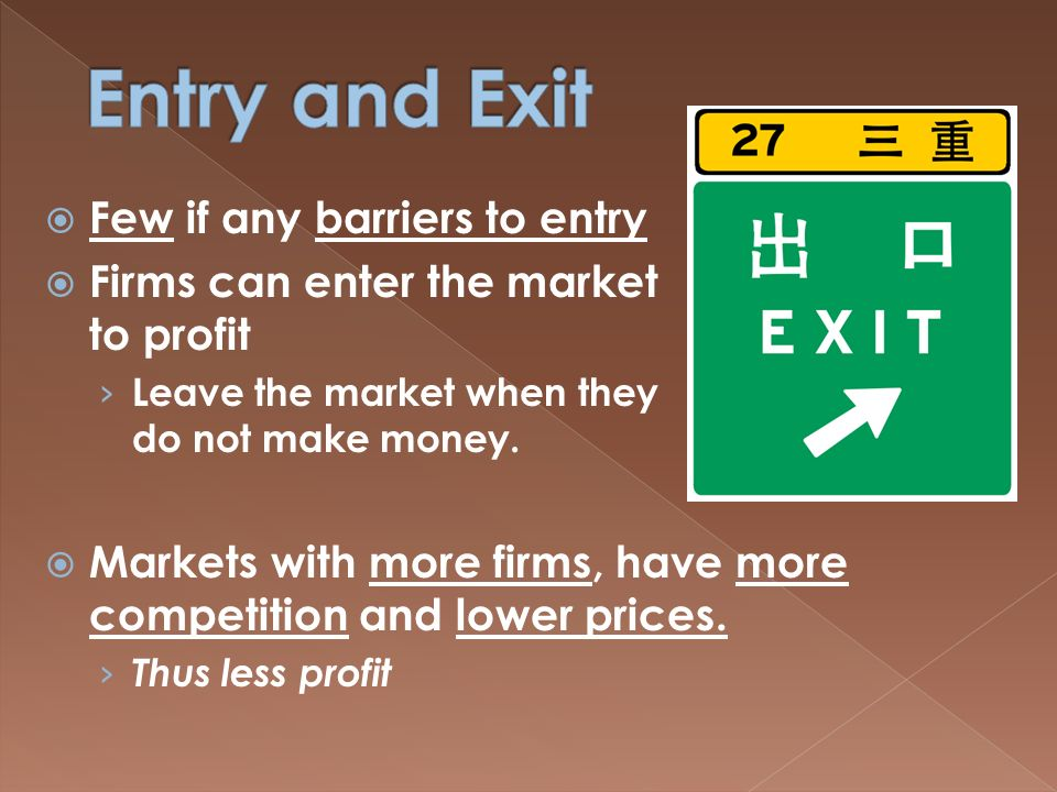  Few if any barriers to entry  Firms can enter the market to profit › Leave the market when they do not make money.