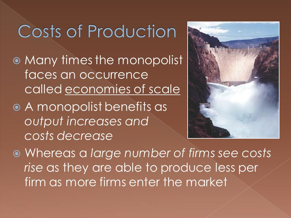  Many times the monopolist faces an occurrence called economies of scale  A monopolist benefits as output increases and costs decrease  Whereas a large number of firms see costs rise as they are able to produce less per firm as more firms enter the market