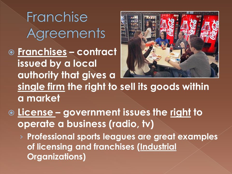 FFranchises – contract issued by a local authority that gives a single firm the right to sell its goods within a market LLicense – government issues the right to operate a business (radio, tv) ›P›Professional sports leagues are great examples of licensing and franchises (Industrial Organizations)