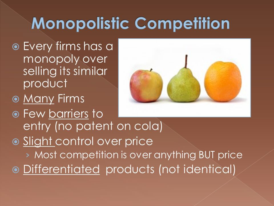  Every firms has a monopoly over selling its similar product  Many Firms  Few barriers to entry (no patent on cola)  Slight control over price › Most competition is over anything BUT price  Differentiated products (not identical)