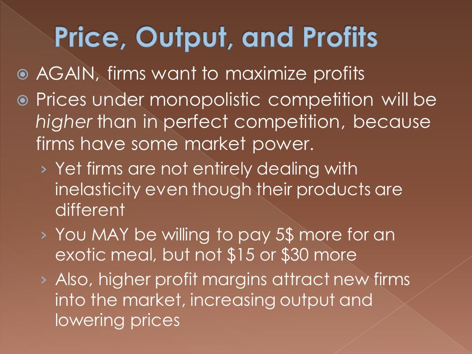  AGAIN, firms want to maximize profits  Prices under monopolistic competition will be higher than in perfect competition, because firms have some market power.