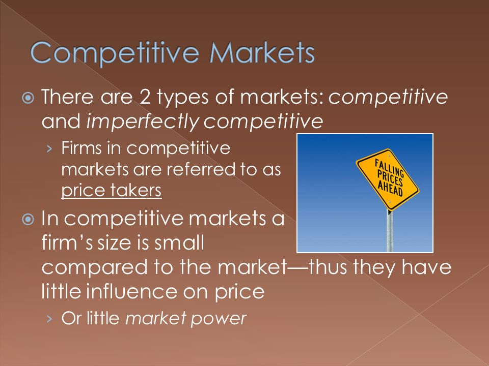  There are 2 types of markets: competitive and imperfectly competitive › Firms in competitive markets are referred to as price takers  In competitive markets a firm's size is small compared to the market—thus they have little influence on price › Or little market power