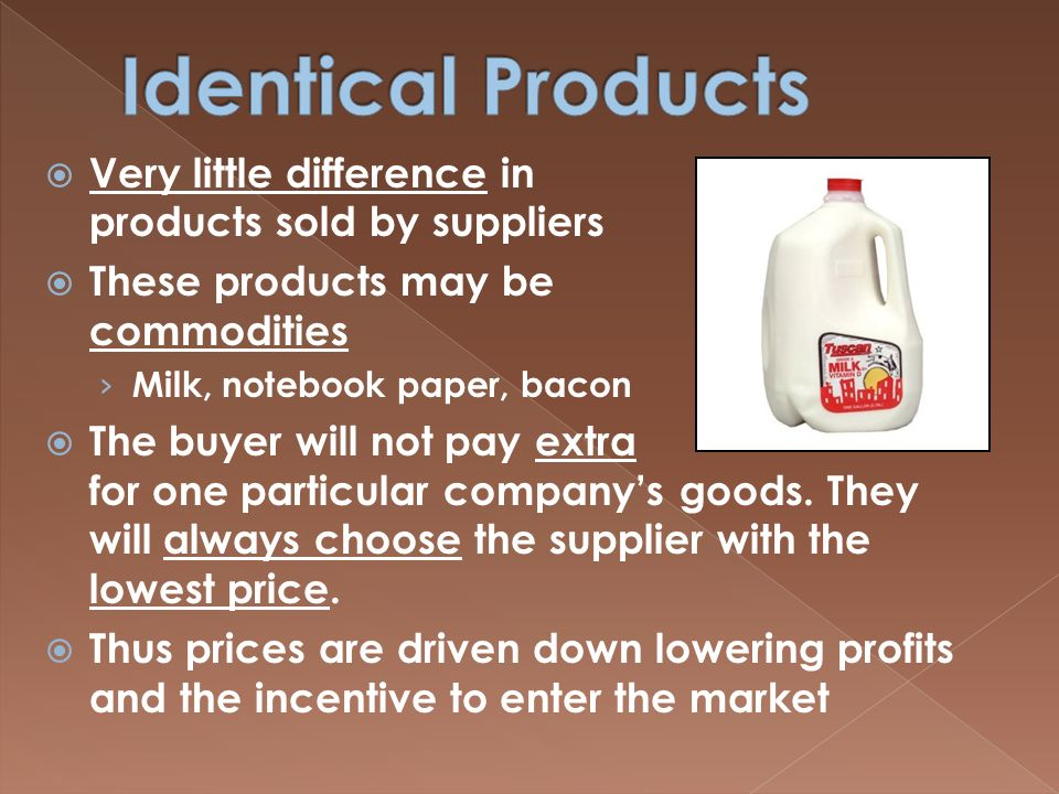  Very little difference in products sold by suppliers  These products may be called commodities › Milk, notebook paper, bacon  The buyer will not pay extra for one particular company's goods.