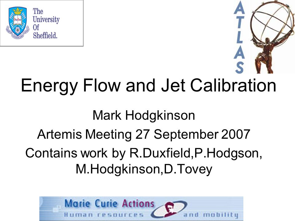 Energy Flow and Jet Calibration Mark Hodgkinson Artemis Meeting 27 September 2007 Contains work by R.Duxfield,P.Hodgson, M.Hodgkinson,D.Tovey