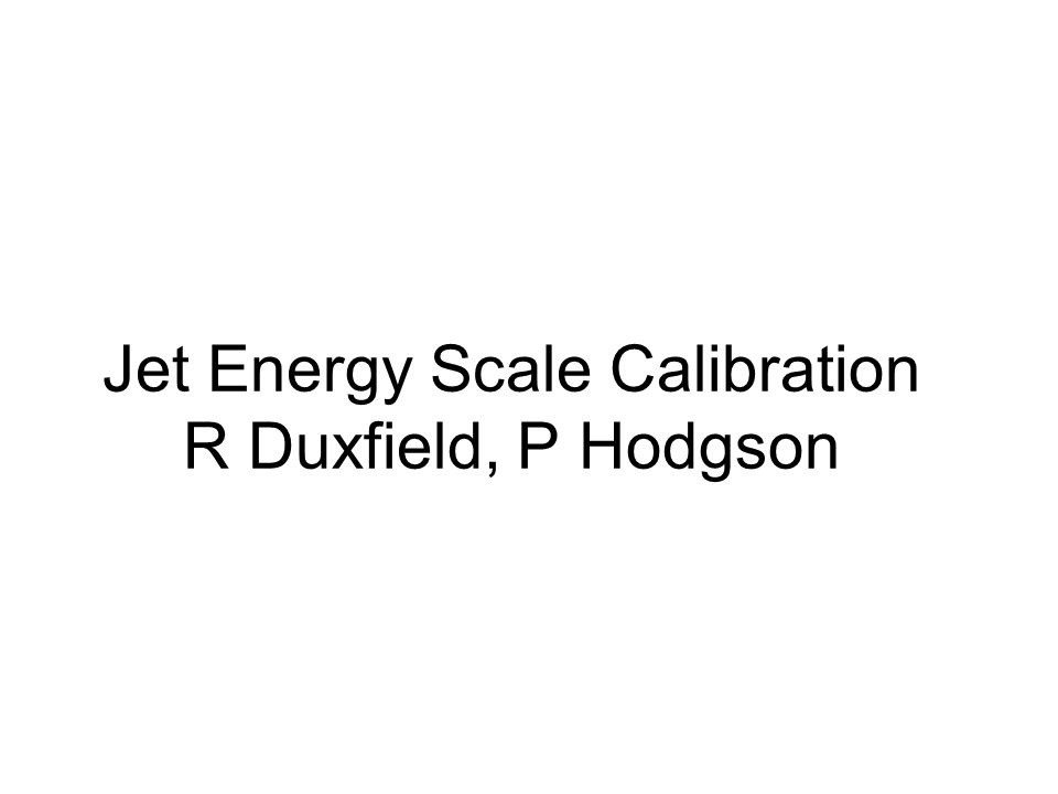 Jet Energy Scale Calibration R Duxfield, P Hodgson