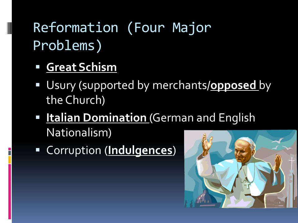 Reformation (Four Major Problems)  Great Schism  Usury (supported by merchants/opposed by the Church)  Italian Domination (German and English Nationalism)  Corruption (Indulgences)