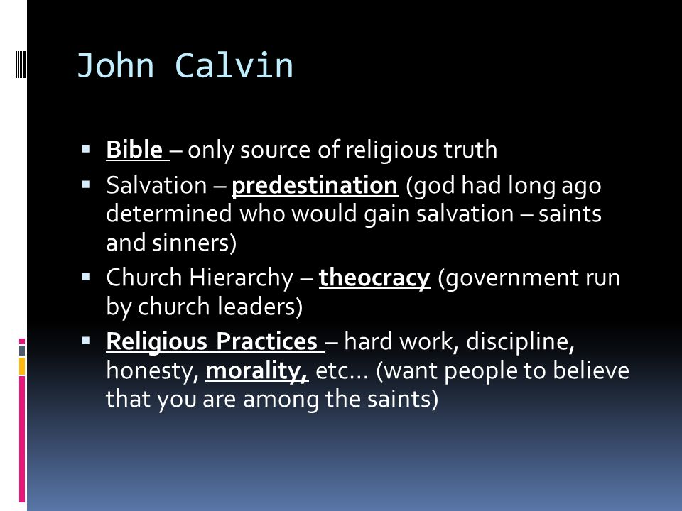 John Calvin  Bible – only source of religious truth  Salvation – predestination (god had long ago determined who would gain salvation – saints and sinners)  Church Hierarchy – theocracy (government run by church leaders)  Religious Practices – hard work, discipline, honesty, morality, etc… (want people to believe that you are among the saints)