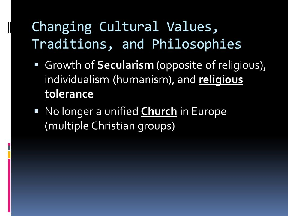 Changing Cultural Values, Traditions, and Philosophies  Growth of Secularism (opposite of religious), individualism (humanism), and religious tolerance  No longer a unified Church in Europe (multiple Christian groups)