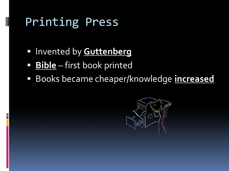 Printing Press  Invented by Guttenberg  Bible – first book printed  Books became cheaper/knowledge increased