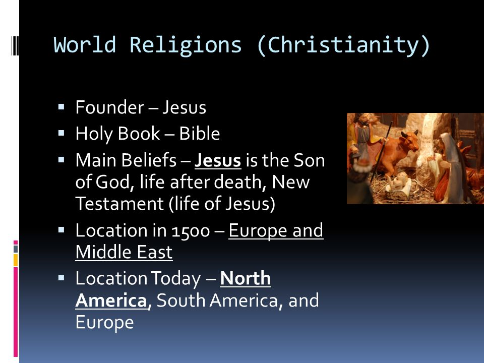 World Religions (Christianity)  Founder – Jesus  Holy Book – Bible  Main Beliefs – Jesus is the Son of God, life after death, New Testament (life of Jesus)  Location in 1500 – Europe and Middle East  Location Today – North America, South America, and Europe