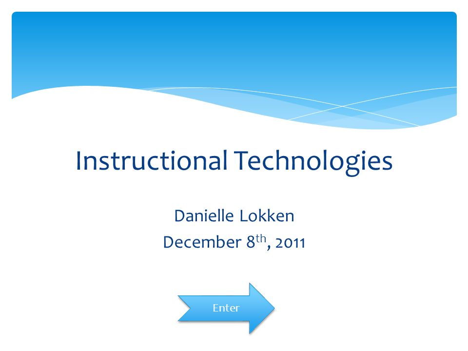 Instructional Technologies Danielle Lokken December 8 th, 2011 Enter