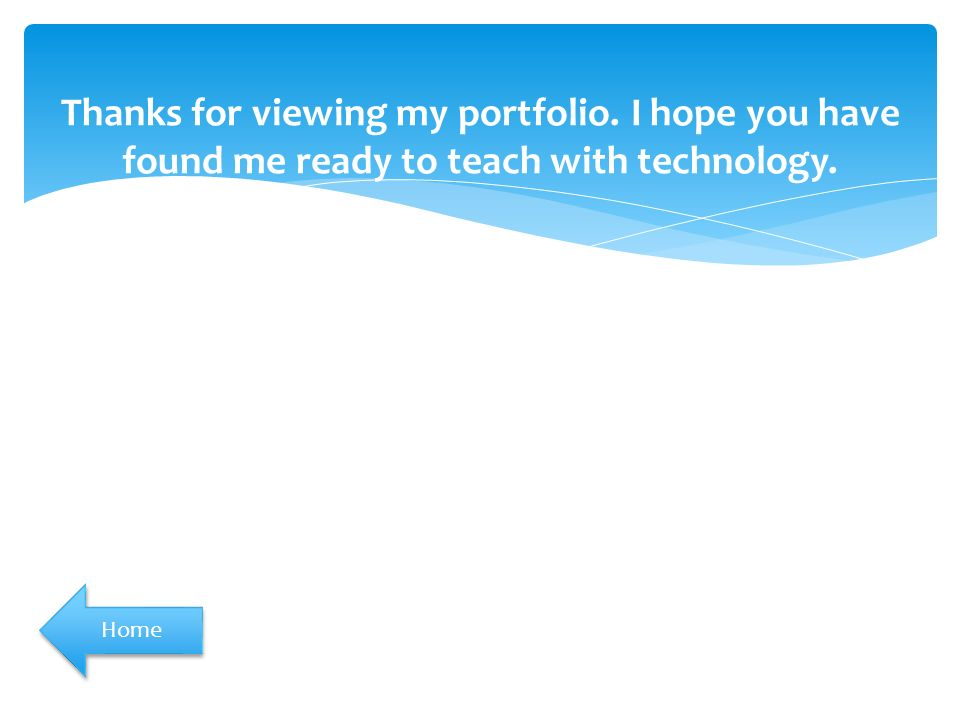 Thanks for viewing my portfolio. I hope you have found me ready to teach with technology. Home