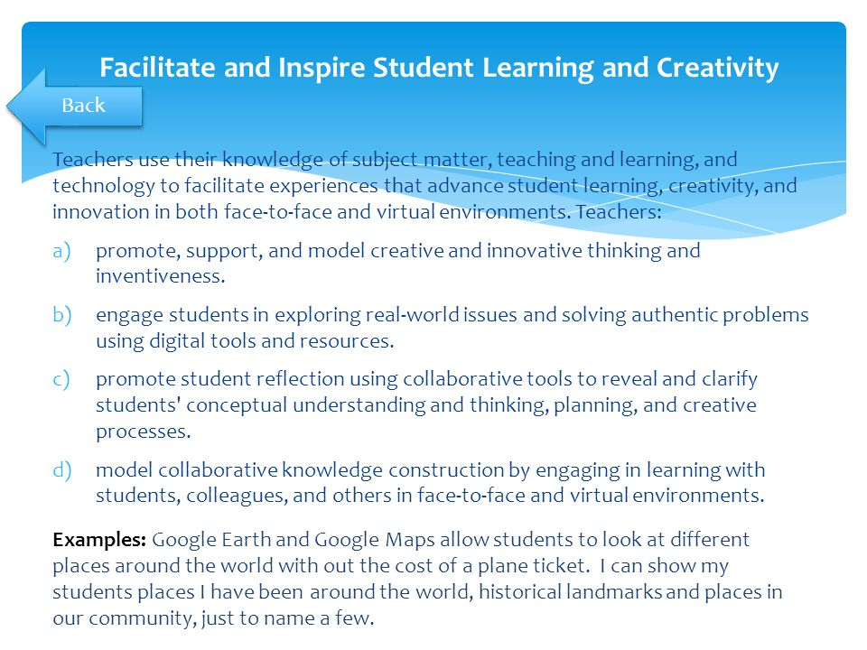 Teachers use their knowledge of subject matter, teaching and learning, and technology to facilitate experiences that advance student learning, creativity, and innovation in both face-to-face and virtual environments.