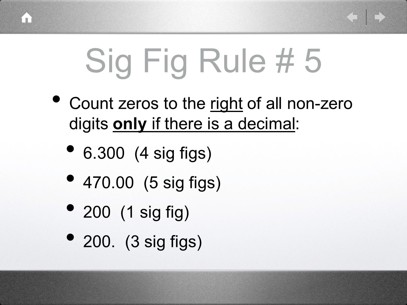 Sig Fig Rule # 5 Count zeros to the right of all non-zero digits only if there is a decimal: (4 sig figs) (5 sig figs) 200 (1 sig fig) 200.
